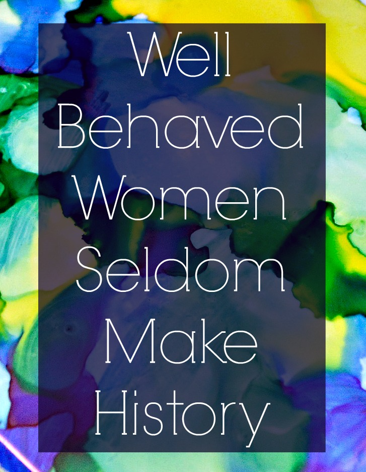 Well Behaved Women – The Real Intention of that Quote