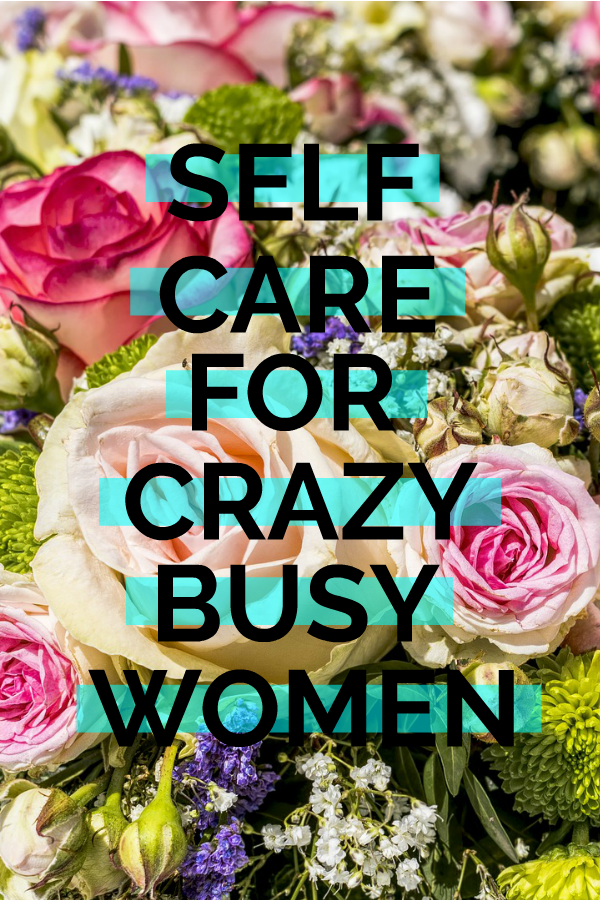 Self Care Ideas for Crazy Busy Women